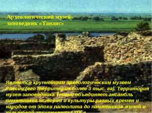 Является крупнейшим археологическим музеем России (его территория более 3 ты