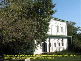 Интересен мемориальный комплекс атаманское подворье XVIII - XIX вв., единстве