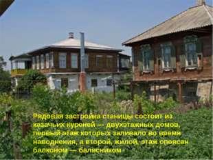 Рядовая застройка станицы состоит из казачьих куреней — двухэтажных домов, пе