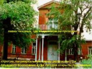 лавка Чеховых, где подростком он проходил строгую, патриархальную школу рели