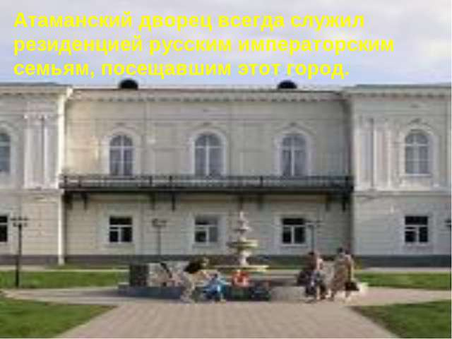 Атаманский дворец всегда служил резиденцией русским императорским семьям, пос...