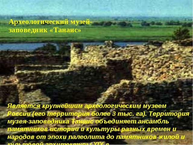Является крупнейшим археологическим музеем России (его территория более 3 ты...