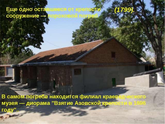 (1799). Еще одно оставшееся от крепости сооружение — пороховой погреб В само...