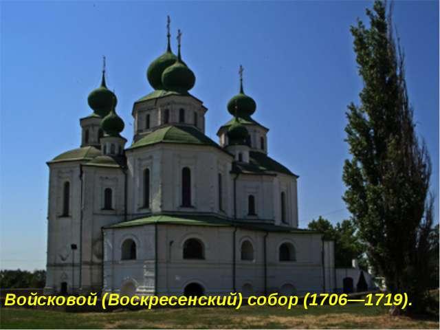 Войсковой (Воскресенский) собор (1706—1719).