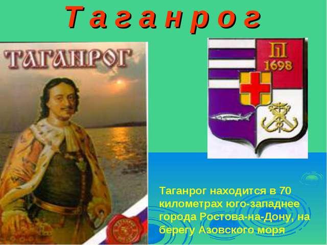 Т а г а н р о г Таганрог находится в 70 километрах юго-западнее города Ростов...