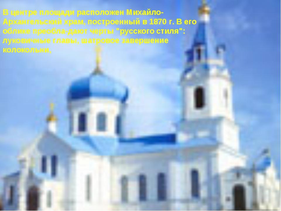 В центре площади расположен Михайло-Архангельский храм, построенный в 1870 г....