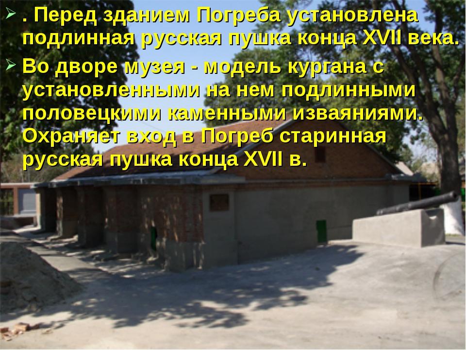 . Перед зданием Погреба установлена подлинная русская пушка конца XVII века....