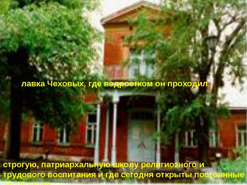 лавка Чеховых, где подростком он проходил строгую, патриархальную школу рели...
