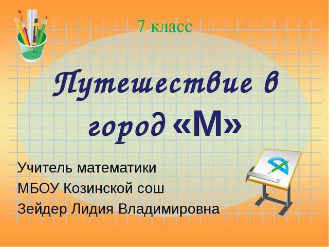 Путешествие в город «М» Учитель математики МБОУ Козинской сош Зейдер Лидия Вл...