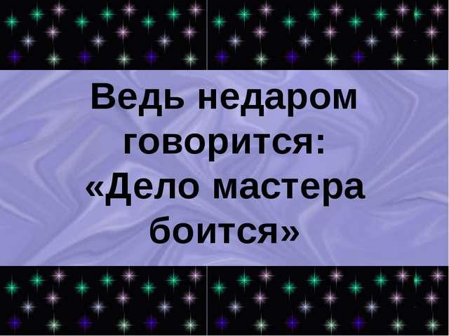 Ведь недаром говорится: «Дело мастера боится»