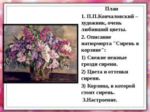 План 1. П.П.Кончаловский – художник, очень любивший цветы. 2. Описание натюрм
