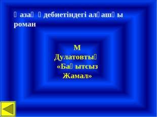 Қазақ әдебиетіндегі алғашқы роман М Дулатовтың «Бақытсыз Жамал»