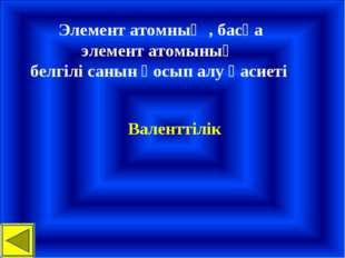 Элемент атомның , басқа элемент атомының белгілі санын қосып алу қасиеті Вал
