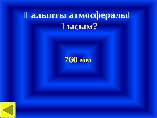 Қалыпты атмосфералық қысым? 760 мм