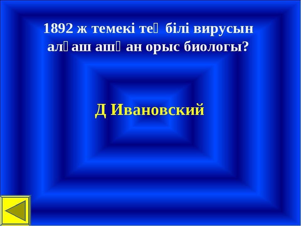 1892 ж темекі теңбілі вирусын алғаш ашқан орыс биологы? Д Ивановский