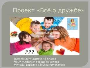 Проект «Всё о дружбе» Выполнили учащиеся 4Б класса МБОУ «СОШ№3» города Касимо