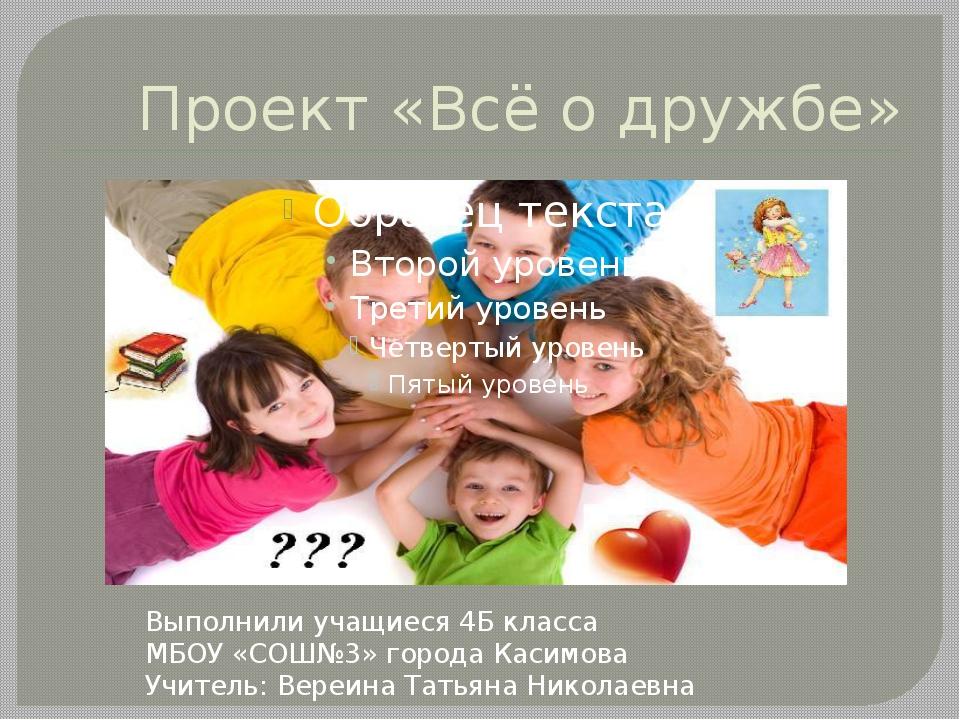 Проект «Всё о дружбе» Выполнили учащиеся 4Б класса МБОУ «СОШ№3» города Касимо...