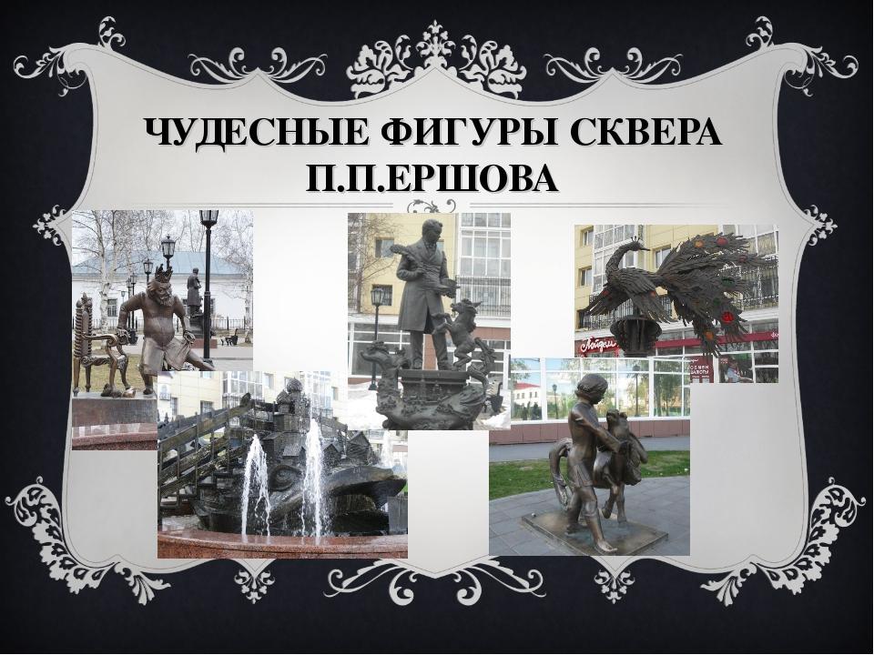 ЧУДЕСНЫЕ ФИГУРЫ СКВЕРА П.П.ЕРШОВА