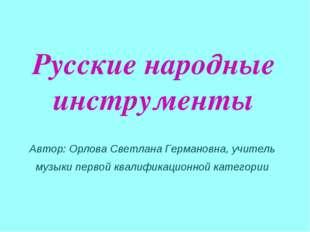 Русские народные инструменты Автор: Орлова Светлана Германовна, учитель музык