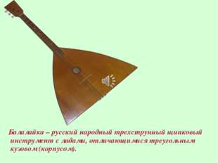 Балалайка – русский народный трехструнный щипковый инструмент с ладами, отли