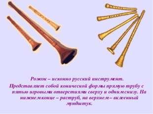 Рожок – исконно русский инструмент. Представляет собой конической формы прям