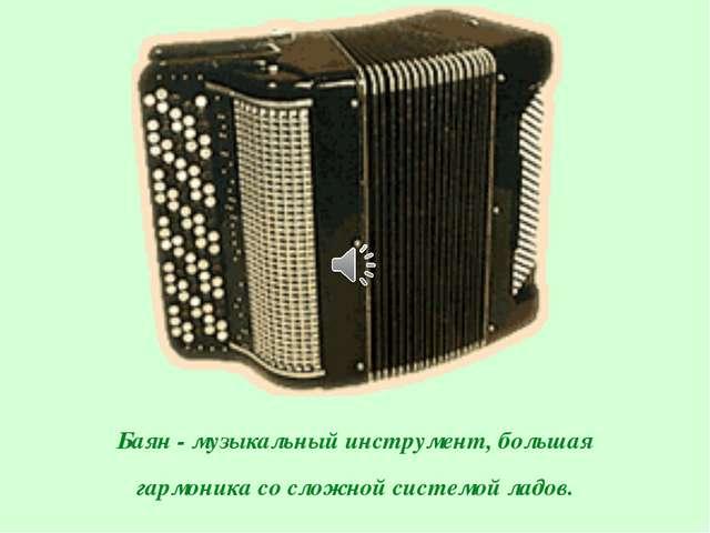 Баян - музыкальный инструмент, большая гармоника со сложной системой ладов.