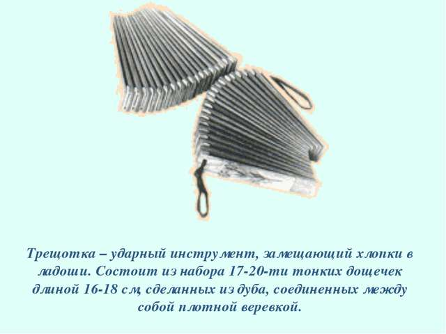 Трещотка – ударный инструмент, замещающий хлопки в ладоши. Состоит из набора...