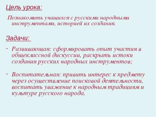 Цель урока: Познакомить учащихся с русскими народными инструментами, историе...