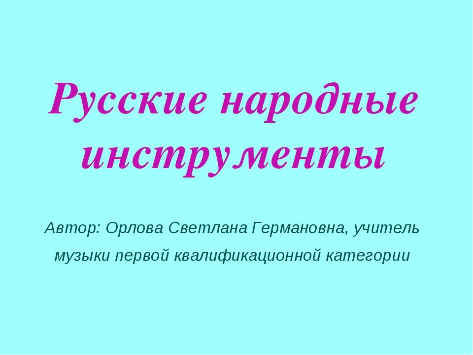 Русские народные инструменты Автор: Орлова Светлана Германовна, учитель музык...
