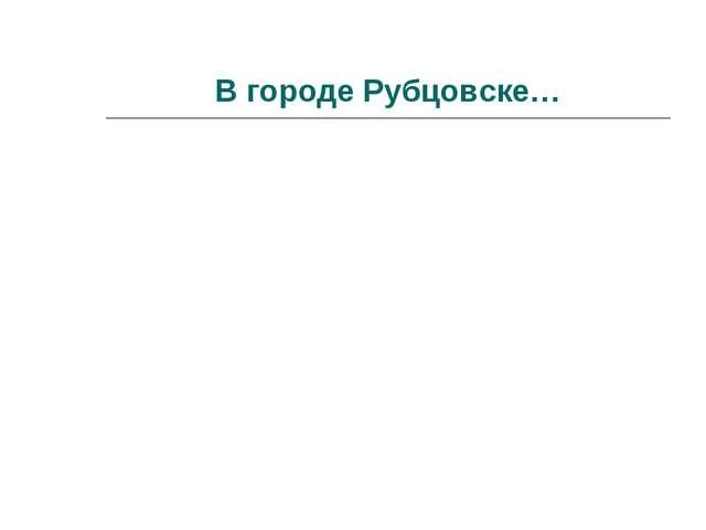 В городе Рубцовске…