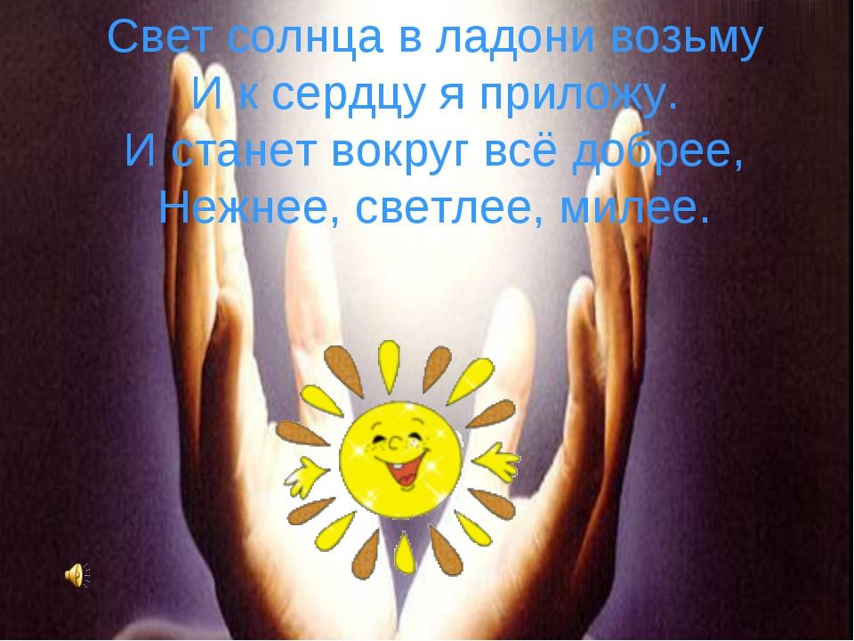 Свет солнца в ладони возьму И к сердцу я приложу. И станет вокруг всё добрее,...