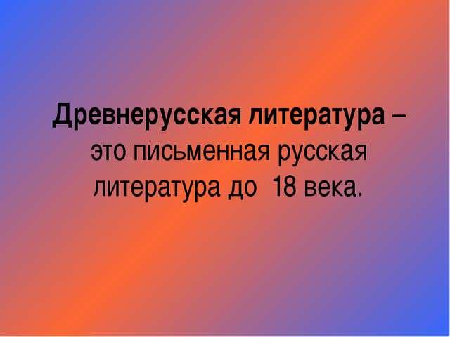 Древнерусская литература – это письменная русская литература до 18 века.