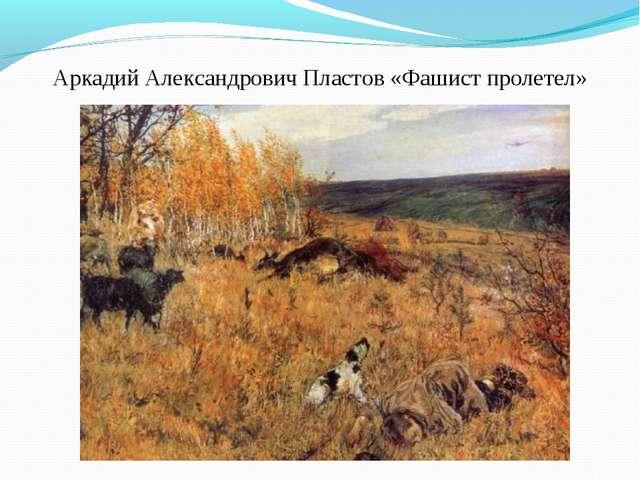 Аркадий Александрович Пластов «Фашист пролетел»