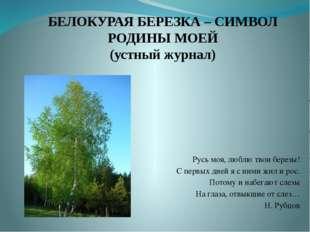 БЕЛОКУРАЯ БЕРЕЗКА – СИМВОЛ РОДИНЫ МОЕЙ (устный журнал) Русь моя, люблю твои б