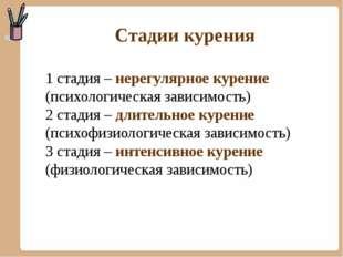 Стадии курения 1 стадия – нерегулярное курение (психологическая зависимость)