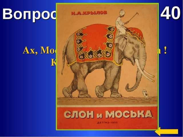 Вопрос 40 Ах, Моська - знать она сильна ! Коль лает на слона