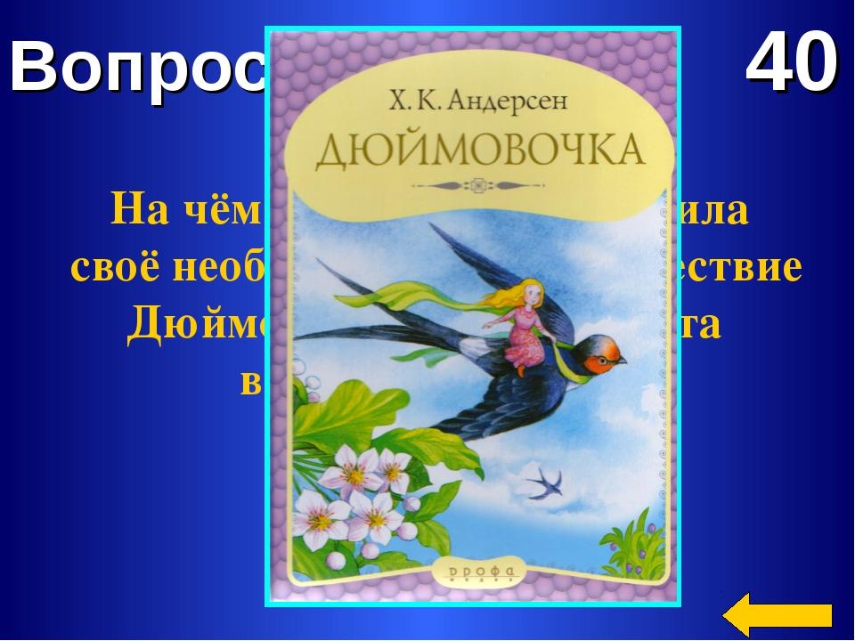 Вопрос 40 На чём или на ком совершила своё необыкновенное путешествие Дюймово...