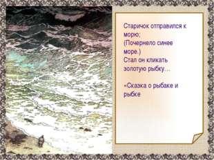 Старичок отправился к морю; (Почернело синее море.) Стал он кликать золотую