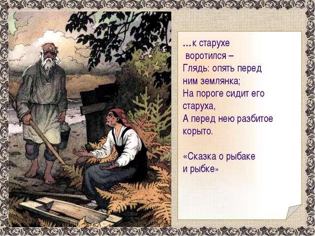 …к старухе воротился – Глядь: опять перед ним землянка; На пороге сидит его...