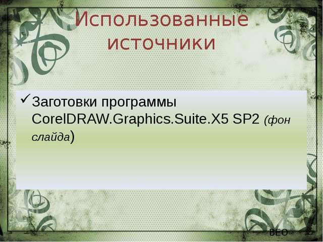Использованные источники Заготовки программы CorelDRAW.Graphics.Suite.X5 SP2...