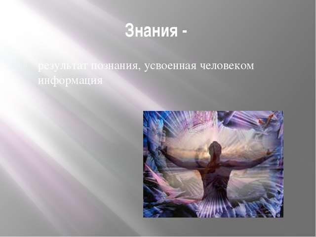 Знания - результат познания, усвоенная человеком информация