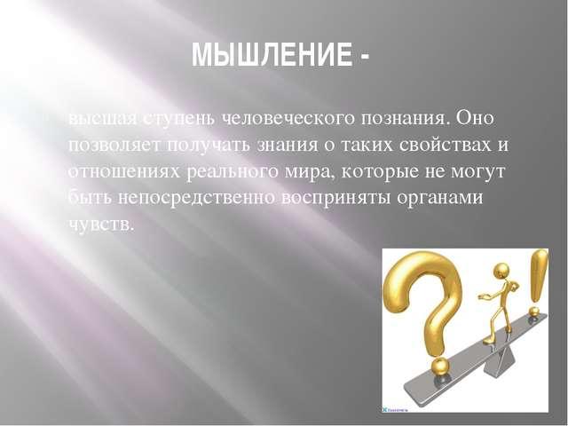 МЫШЛЕНИЕ - высшая ступень человеческого познания. Оно позволяет получать знан...