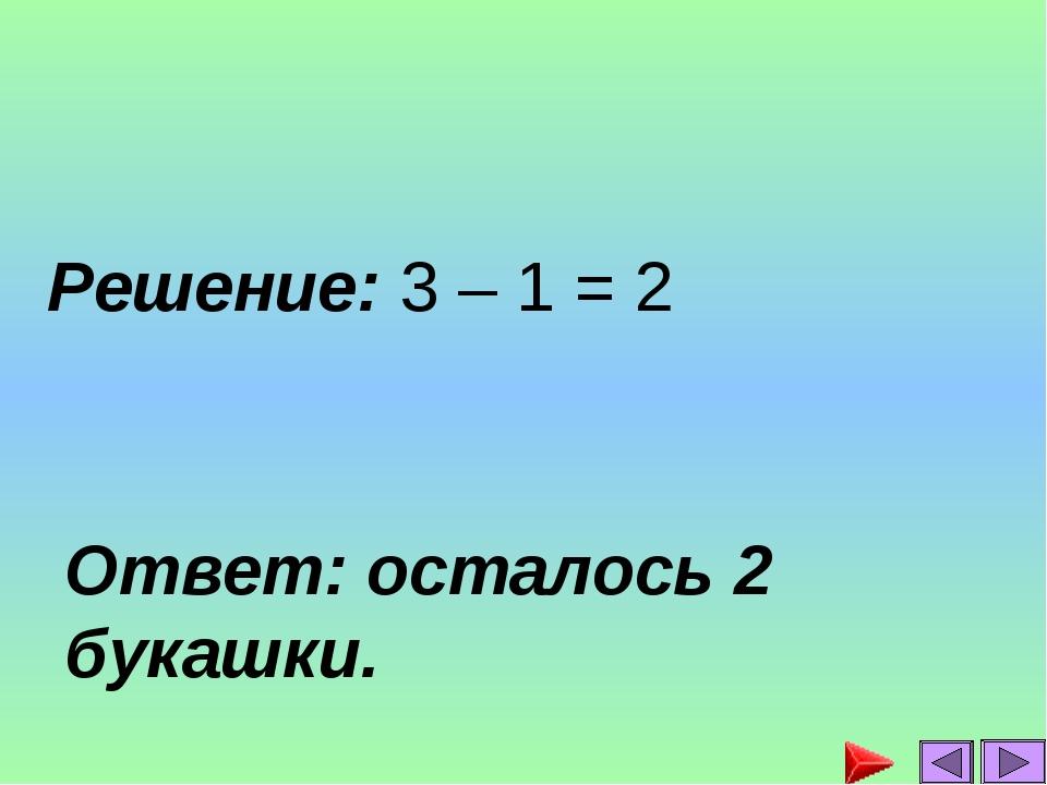Ответ: осталось 2 букашки. Решение: 3 – 1 = 2