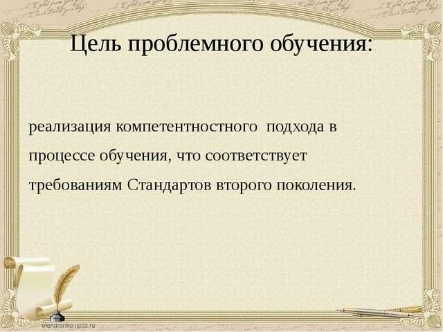 Цель проблемного обучения: реализация компетентностного подхода в процессе о...