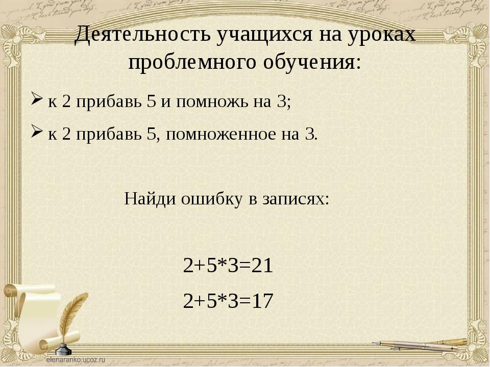 Деятельность учащихся на уроках проблемного обучения: к 2 прибавь 5 и помножь...