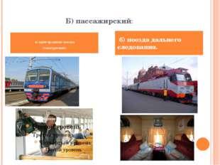 Б) пассажирский: а) пригородные поезда (электрички); б) поезда дальнего след