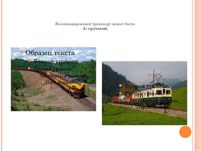 Железнодорожный транспорт может быть: А) грузовой.