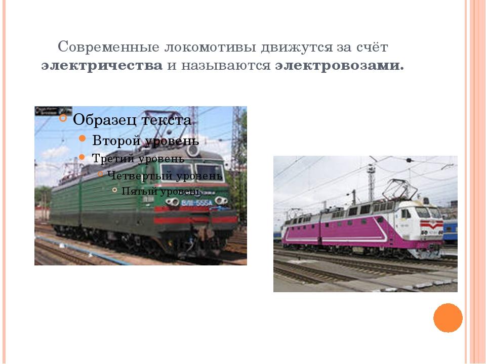 Современные локомотивы движутся за счёт электричества и называются электровоз...