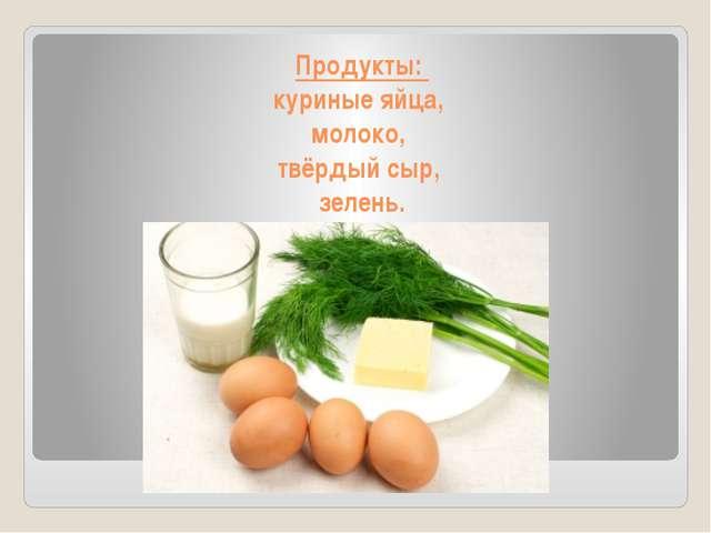 Продукты: куриные яйца, молоко, твёрдый сыр, зелень.