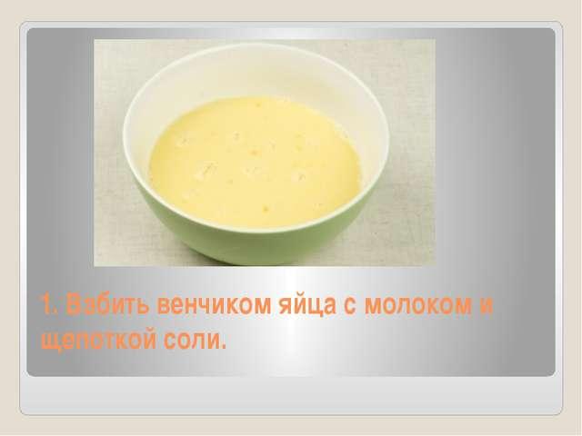 1. Взбить венчиком яйца с молоком и щепоткой соли.